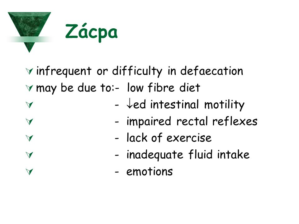 Zácpa  infrequent or difficulty in defaecation  may be due to:- low fibre diet  -  ed intestinal motility  - impaired rectal reflexes  - lack of