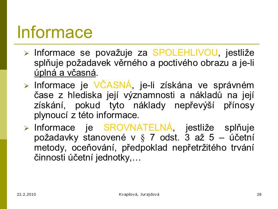 22.2.2010Kvapilová, Jurajdová28 Informace  Informace se považuje za SPOLEHLIVOU, jestliže splňuje požadavek věrného a poctivého obrazu a je-li úplná a včasná.