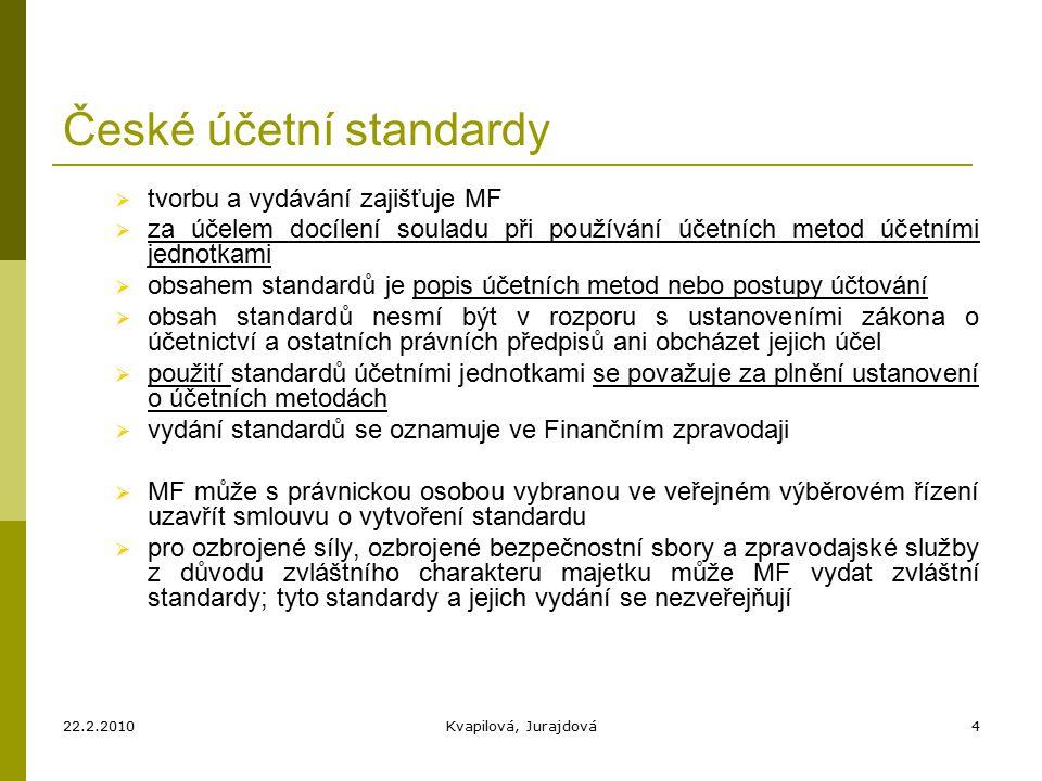22.2.2010Kvapilová, Jurajdová4 České účetní standardy  tvorbu a vydávání zajišťuje MF  za účelem docílení souladu při používání účetních metod účetními jednotkami  obsahem standardů je popis účetních metod nebo postupy účtování  obsah standardů nesmí být v rozporu s ustanoveními zákona o účetnictví a ostatních právních předpisů ani obcházet jejich účel  použití standardů účetními jednotkami se považuje za plnění ustanovení o účetních metodách  vydání standardů se oznamuje ve Finančním zpravodaji  MF může s právnickou osobou vybranou ve veřejném výběrovém řízení uzavřít smlouvu o vytvoření standardu  pro ozbrojené síly, ozbrojené bezpečnostní sbory a zpravodajské služby z důvodu zvláštního charakteru majetku může MF vydat zvláštní standardy; tyto standardy a jejich vydání se nezveřejňují