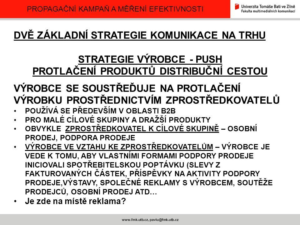 PROPAGAČNÍ KAMPAŇ A MĚŘENÍ EFEKTIVNOSTI www.fmk.utb.cz, pavlu@fmk.utb.cz DVĚ ZÁKLADNÍ STRATEGIE KOMUNIKACE NA TRHU STRATEGIE VÝROBCE - PUSH PROTLAČENÍ
