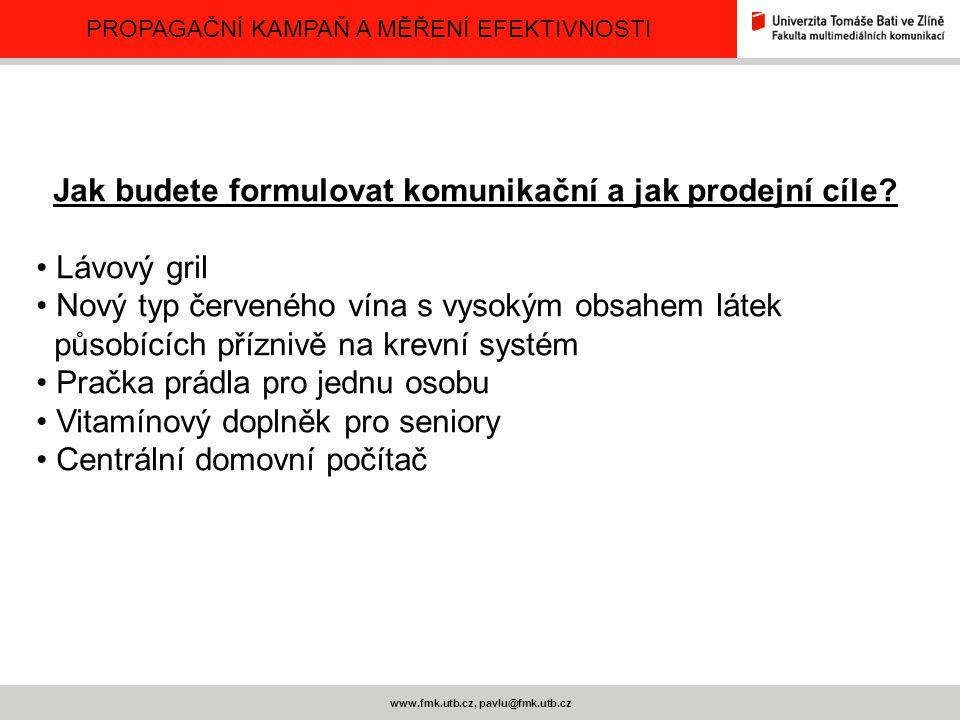 PROPAGAČNÍ KAMPAŇ A MĚŘENÍ EFEKTIVNOSTI www.fmk.utb.cz, pavlu@fmk.utb.cz Jak budete formulovat komunikační a jak prodejní cíle? Lávový gril Nový typ č