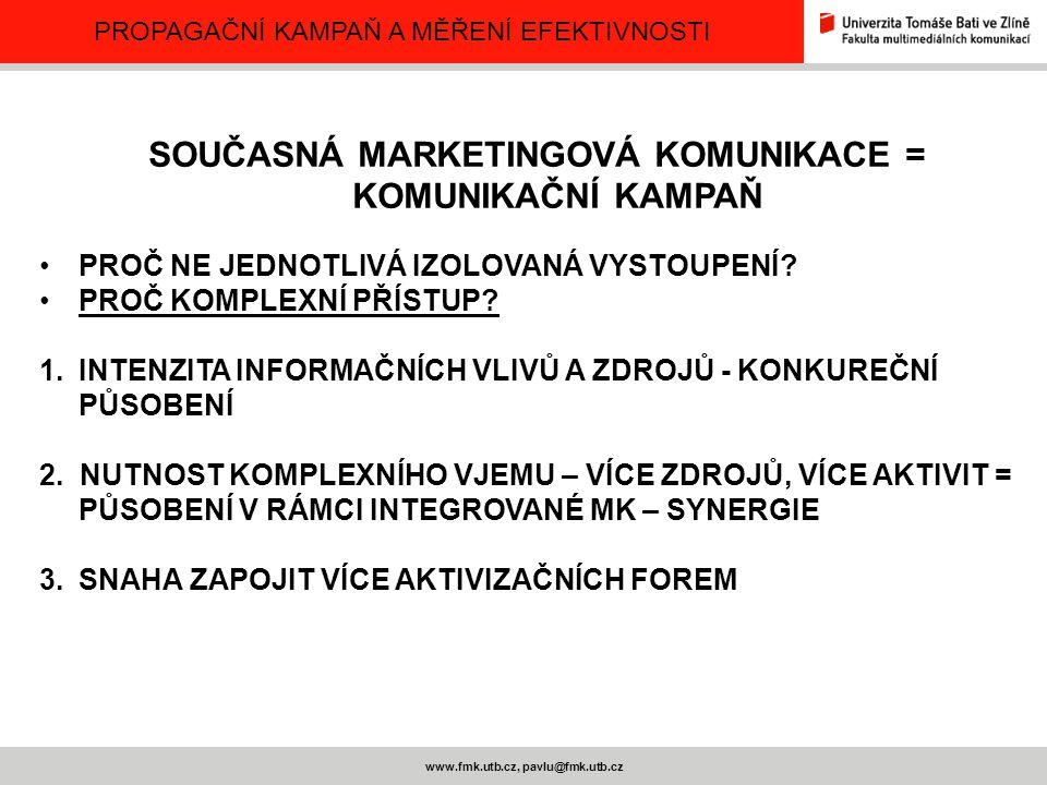 PROPAGAČNÍ KAMPAŇ A MĚŘENÍ EFEKTIVNOSTI www.fmk.utb.cz, pavlu@fmk.utb.cz SOUČASNÁ MARKETINGOVÁ KOMUNIKACE = KOMUNIKAČNÍ KAMPAŇ Časově ohraničená aktivita, s jasně definovaným počátkem a koncem S přesně definovaným a kvantifikovatelným cílem S definovanou formou zjišťování míry dosažení cíle Ve vztahu k agentuře – závislost dosažení cíle na výši odměny