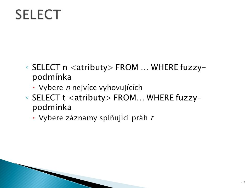 ◦ SELECT n FROM … WHERE fuzzy- podmínka  Vybere n nejvíce vyhovujících ◦ SELECT t FROM… WHERE fuzzy- podmínka  Vybere záznamy splňující práh t 29
