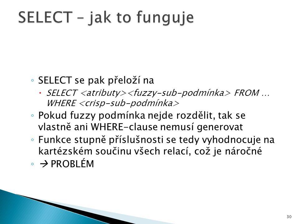 ◦ SELECT se pak přeloží na  SELECT FROM … WHERE ◦ Pokud fuzzy podmínka nejde rozdělit, tak se vlastně ani WHERE-clause nemusí generovat ◦ Funkce stup