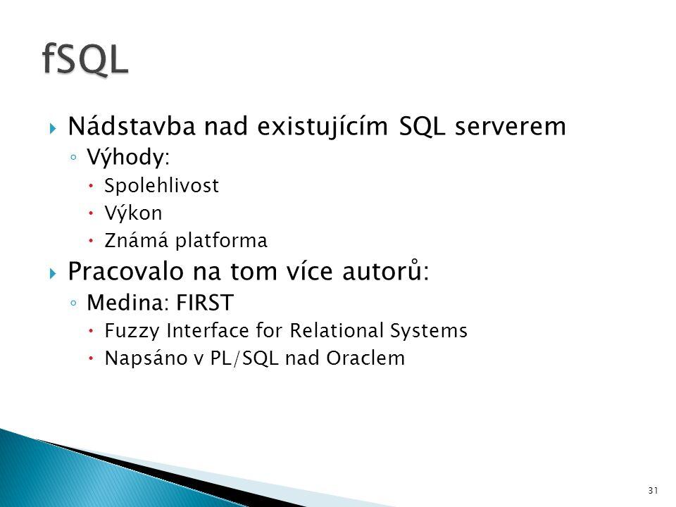  Nádstavba nad existujícím SQL serverem ◦ Výhody:  Spolehlivost  Výkon  Známá platforma  Pracovalo na tom více autorů: ◦ Medina: FIRST  Fuzzy In