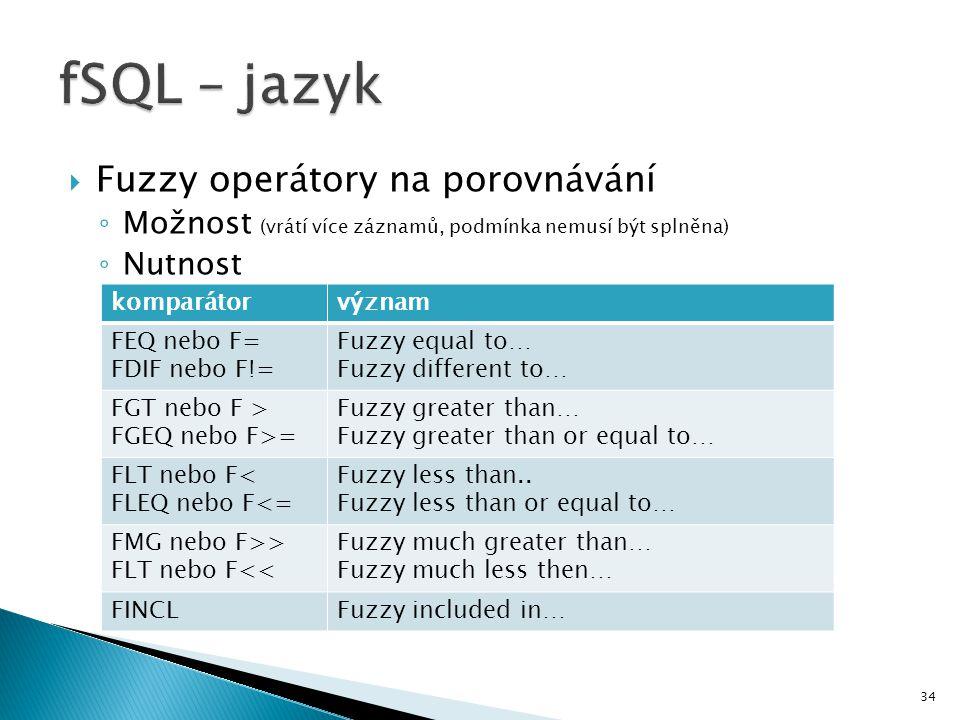34  Fuzzy operátory na porovnávání ◦ Možnost (vrátí více záznamů, podmínka nemusí být splněna) ◦ Nutnost komparátorvýznam FEQ nebo F= FDIF nebo F!= F