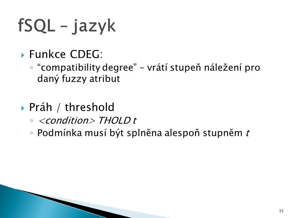 """35  Funkce CDEG: ◦ """"compatibility degree"""" – vrátí stupeň náležení pro daný fuzzy atribut  Práh / threshold ◦ THOLD t ◦ Podmínka musí být splněna ale"""