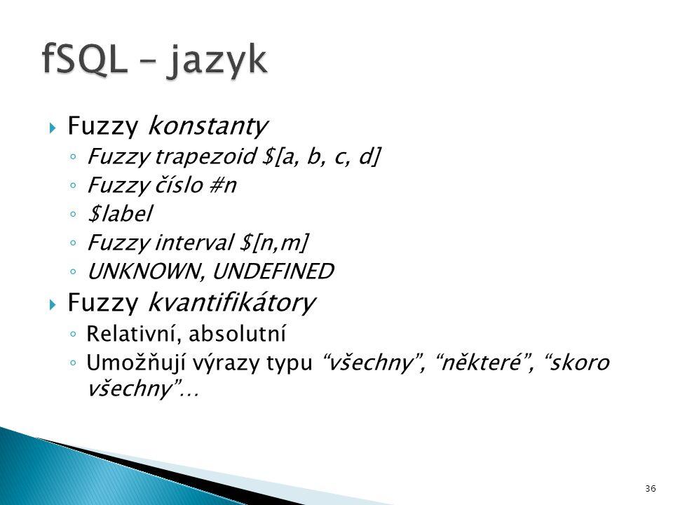 36  Fuzzy konstanty ◦ Fuzzy trapezoid $[a, b, c, d] ◦ Fuzzy číslo #n ◦ $label ◦ Fuzzy interval $[n,m] ◦ UNKNOWN, UNDEFINED  Fuzzy kvantifikátory ◦ R