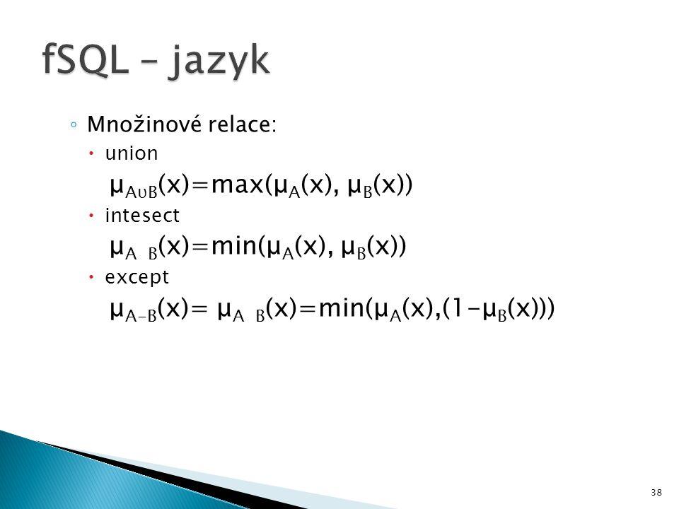 38 ◦ Množinové relace:  union μ AυB (x)=max(μ A (x), μ B (x))  intesect μ A B (x)=min(μ A (x), μ B (x))  except μ A-B (x)= μ A B (x)=min(μ A (x),(1