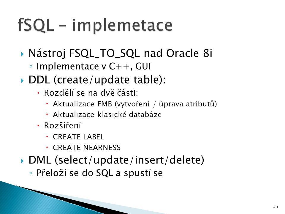 40  Nástroj FSQL_TO_SQL nad Oracle 8i ◦ Implementace v C++, GUI  DDL (create/update table):  Rozdělí se na dvě části:  Aktualizace FMB (vytvoření