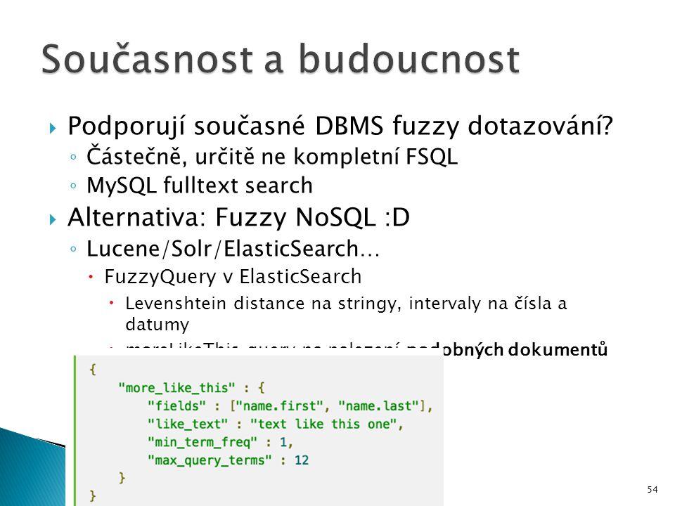  Podporují současné DBMS fuzzy dotazování? ◦ Částečně, určitě ne kompletní FSQL ◦ MySQL fulltext search  Alternativa: Fuzzy NoSQL :D ◦ Lucene/Solr/E