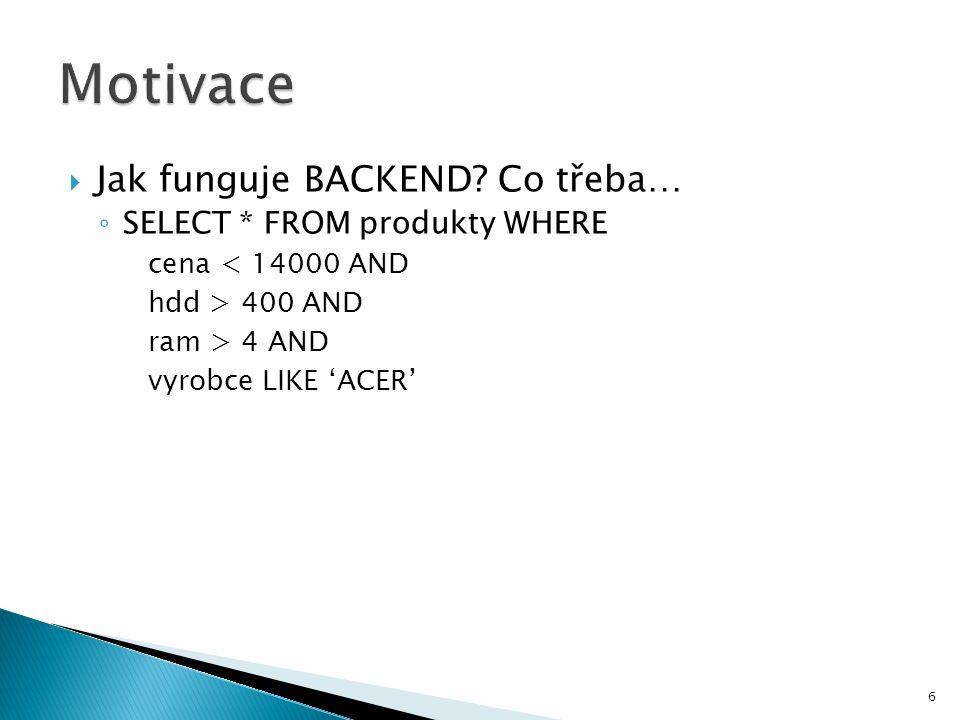  Jak funguje BACKEND? Co třeba… ◦ SELECT * FROM produkty WHERE cena < 14000 AND hdd > 400 AND ram > 4 AND vyrobce LIKE 'ACER' 6