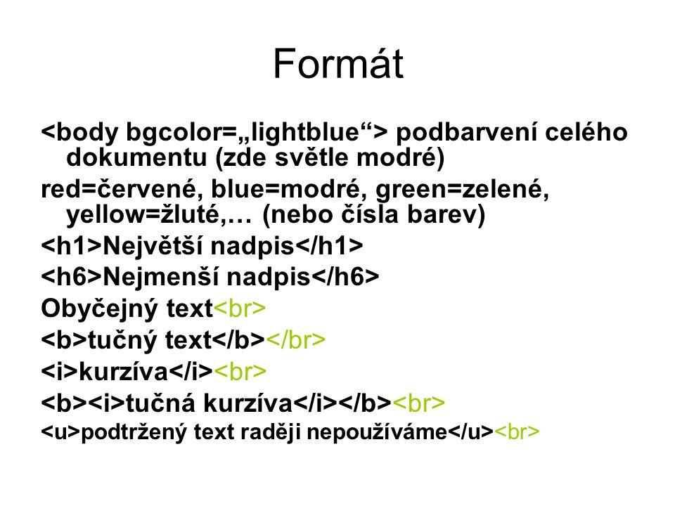 Formát podbarvení celého dokumentu (zde světle modré) red=červené, blue=modré, green=zelené, yellow=žluté,… (nebo čísla barev) Největší nadpis Nejmenší nadpis Obyčejný text tučný text kurzíva tučná kurzíva podtržený text raději nepoužíváme