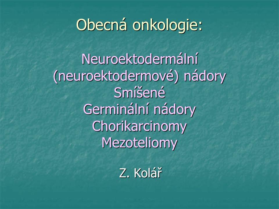 Obecná onkologie: Neuroektodermální (neuroektodermové) nádory Smíšené Germinální nádory Chorikarcinomy Mezoteliomy Z. Kolář
