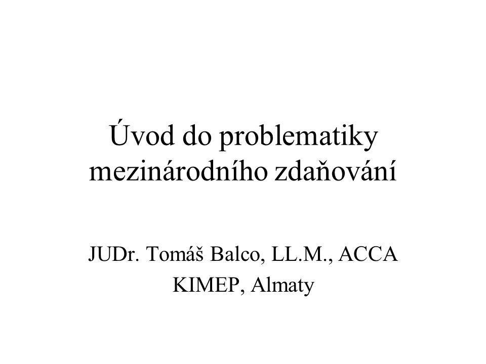 Úvod do problematiky mezinárodního zdaňování JUDr. Tomáš Balco, LL.M., ACCA KIMEP, Almaty