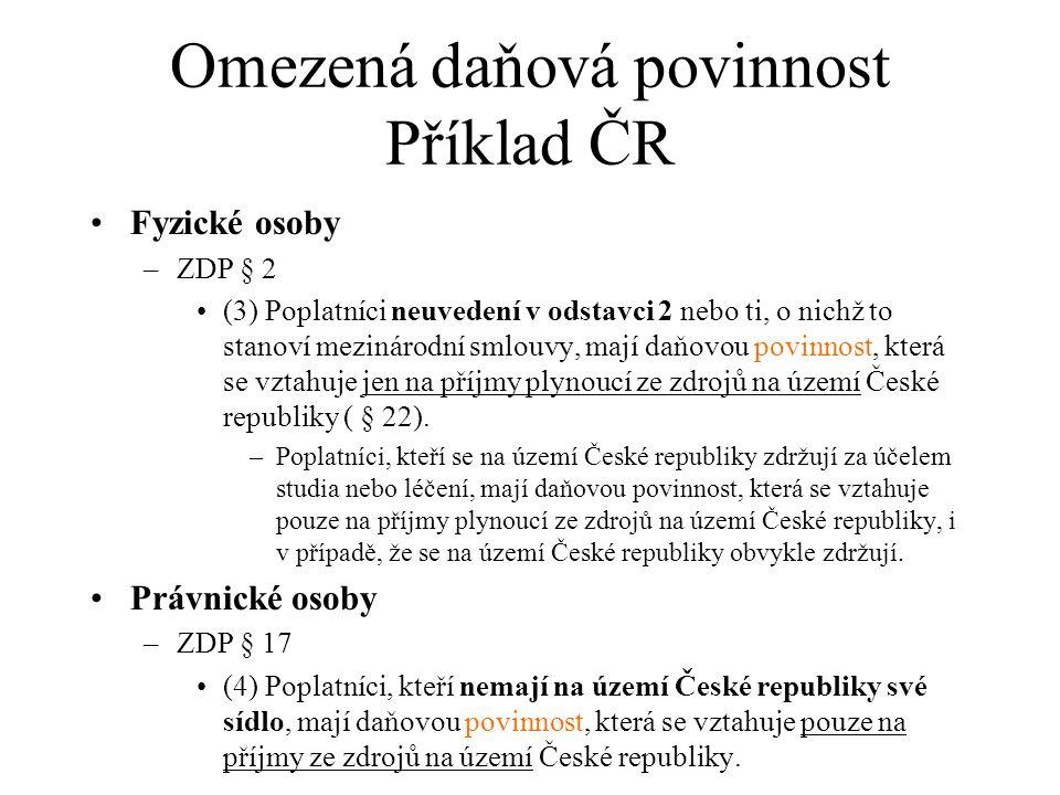 Omezená daňová povinnost Příklad ČR Fyzické osoby –ZDP § 2 (3) Poplatníci neuvedení v odstavci 2 nebo ti, o nichž to stanoví mezinárodní smlouvy, mají daňovou povinnost, která se vztahuje jen na příjmy plynoucí ze zdrojů na území České republiky ( § 22).