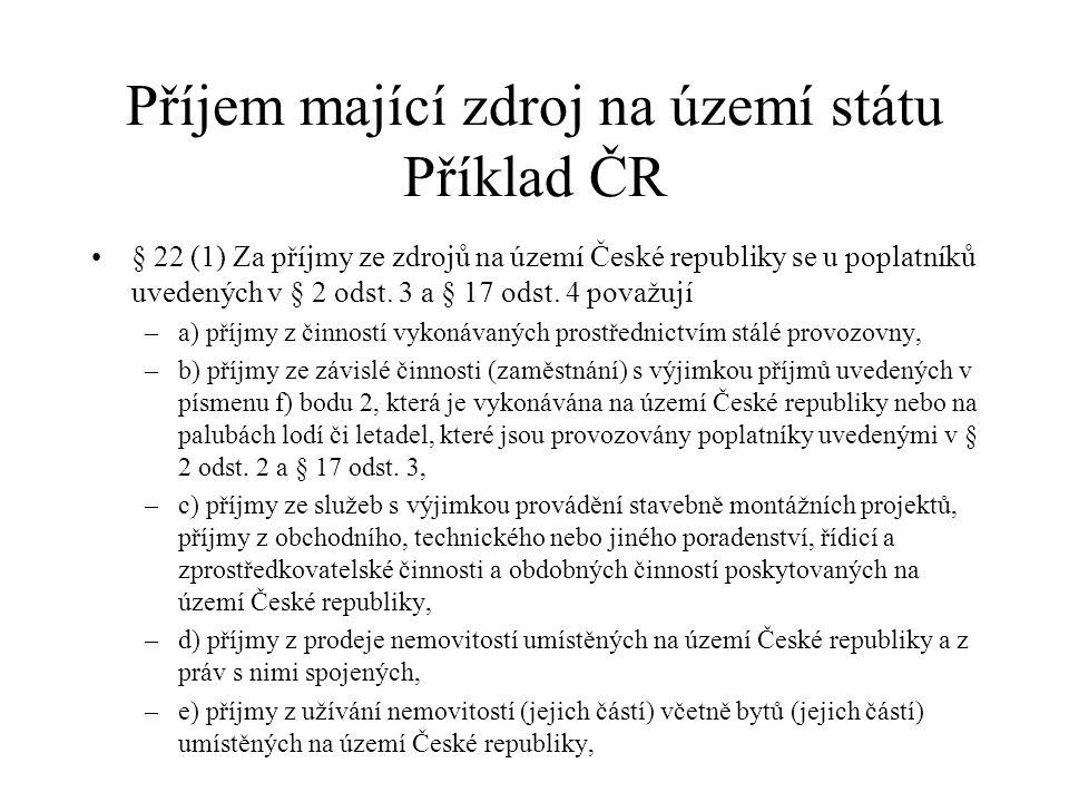 Příjem mající zdroj na území státu Příklad ČR § 22 (1) Za příjmy ze zdrojů na území České republiky se u poplatníků uvedených v § 2 odst.