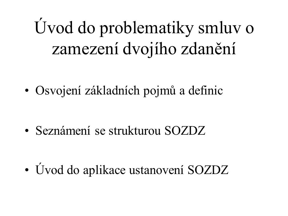 Úvod do problematiky smluv o zamezení dvojího zdanění Osvojení základních pojmů a definic Seznámení se strukturou SOZDZ Úvod do aplikace ustanovení SOZDZ