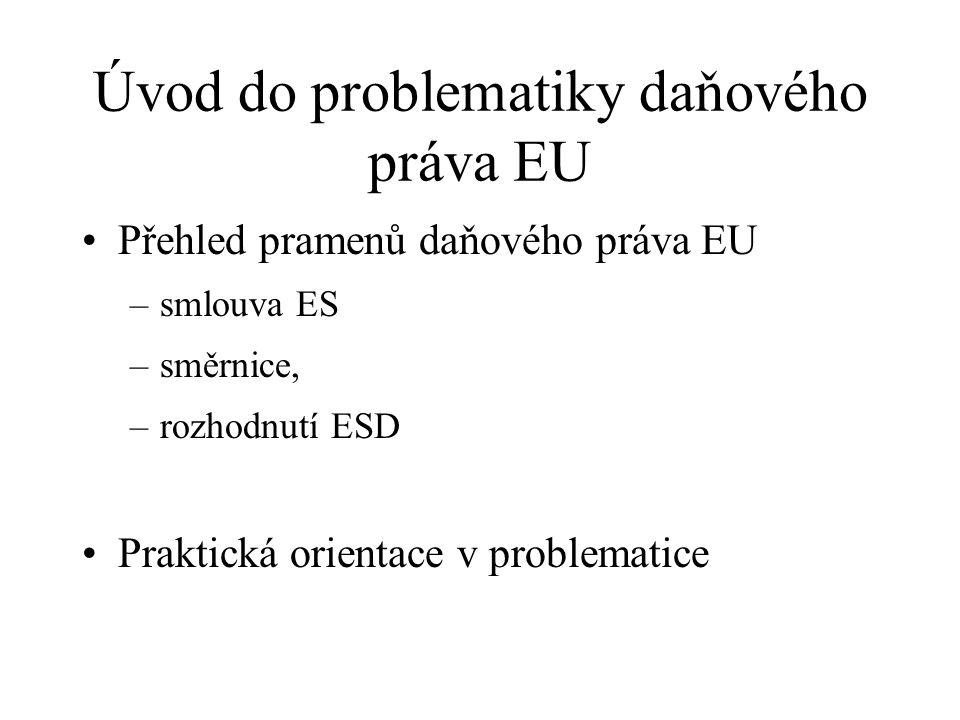 Úvod do problematiky daňového práva EU Přehled pramenů daňového práva EU –smlouva ES –směrnice, –rozhodnutí ESD Praktická orientace v problematice