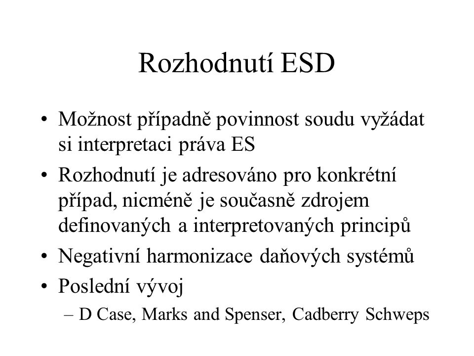 Rozhodnutí ESD Možnost případně povinnost soudu vyžádat si interpretaci práva ES Rozhodnutí je adresováno pro konkrétní případ, nicméně je současně zdrojem definovaných a interpretovaných principů Negativní harmonizace daňových systémů Poslední vývoj –D Case, Marks and Spenser, Cadberry Schweps