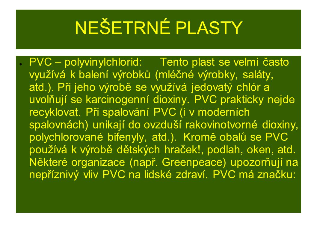 NEŠETRNÉ PLASTY ● PVC – polyvinylchlorid: Tento plast se velmi často využívá k balení výrobků (mléčné výrobky, saláty, atd.). Při jeho výrobě se využí