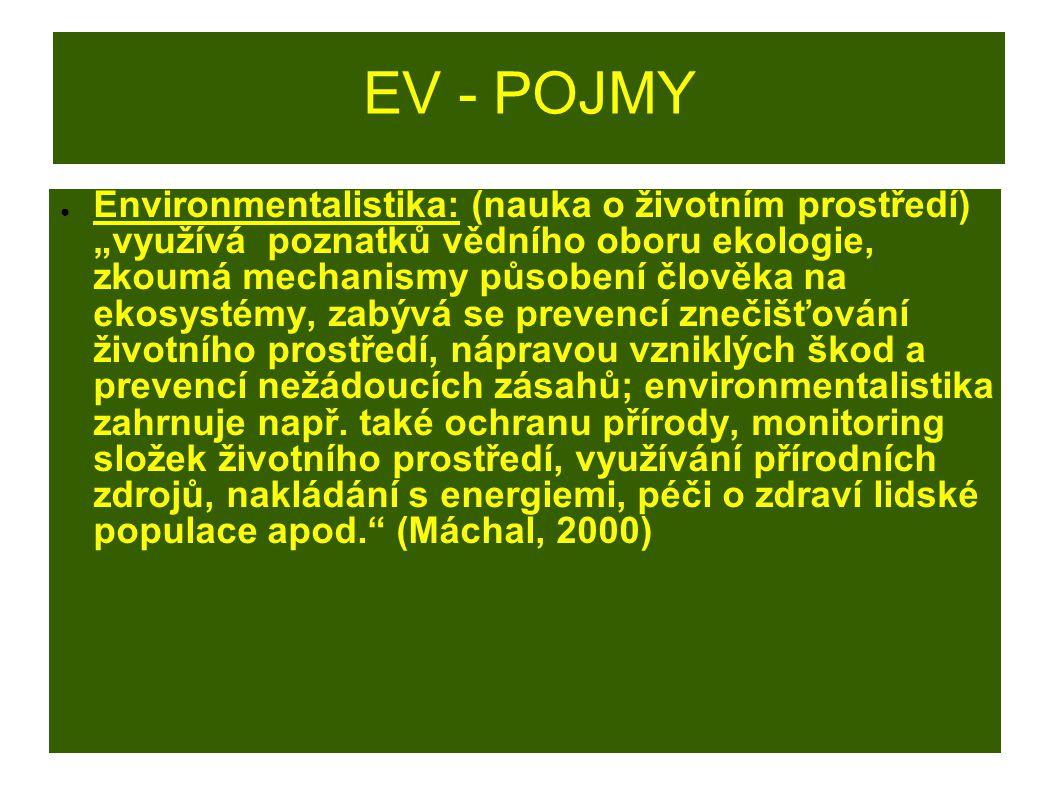 """EV - POJMY ● Environmentalistika: (nauka o životním prostředí) """"využívá poznatků vědního oboru ekologie, zkoumá mechanismy působení člověka na ekosyst"""
