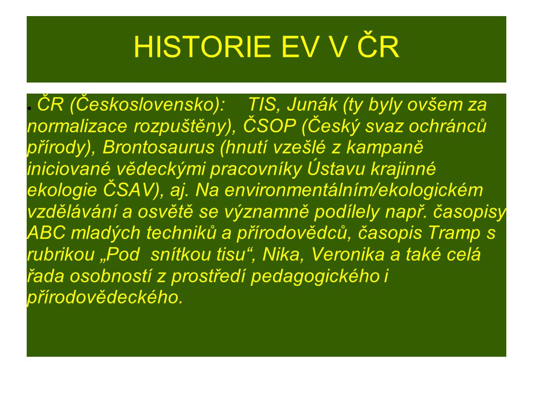 HISTORIE EV V ČR ● ČR (Československo): TIS, Junák (ty byly ovšem za normalizace rozpuštěny), ČSOP (Český svaz ochránců přírody), Brontosaurus (hnutí