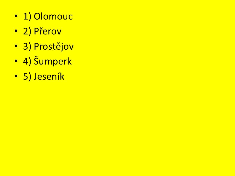 1) Olomouc 2) Přerov 3) Prostějov 4) Šumperk 5) Jeseník
