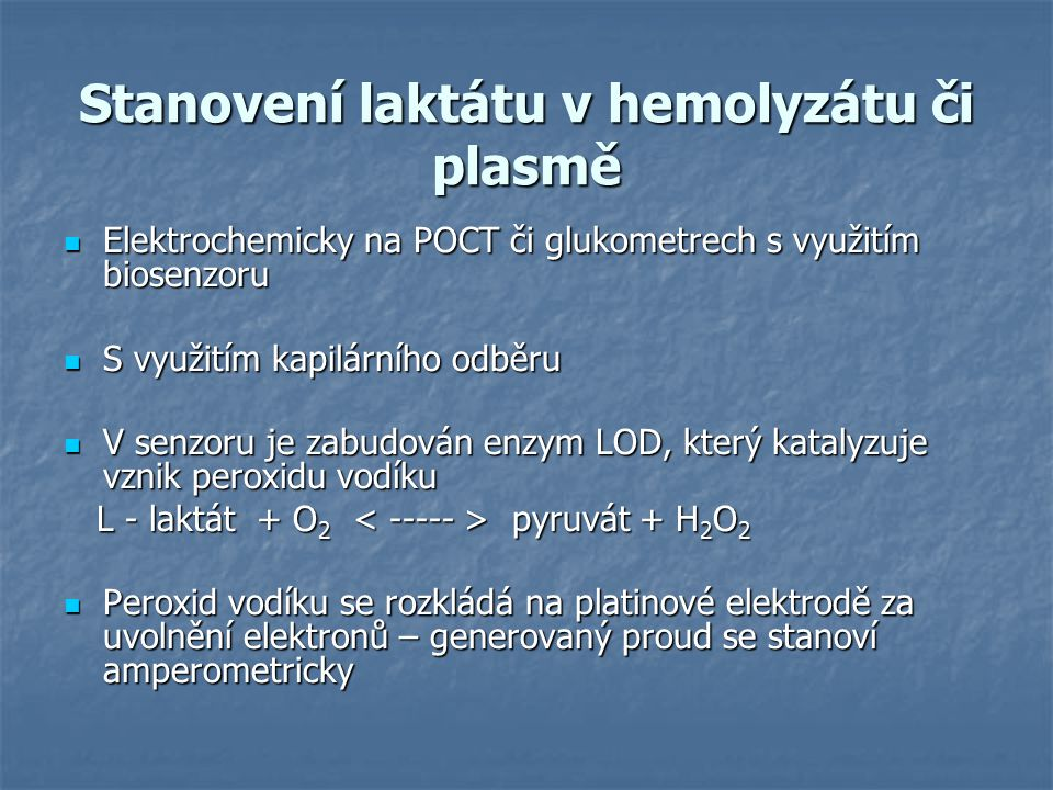 Stanovení laktátu v hemolyzátu či plasmě Elektrochemicky na POCT či glukometrech s využitím biosenzoru Elektrochemicky na POCT či glukometrech s využitím biosenzoru S využitím kapilárního odběru S využitím kapilárního odběru V senzoru je zabudován enzym LOD, který katalyzuje vznik peroxidu vodíku V senzoru je zabudován enzym LOD, který katalyzuje vznik peroxidu vodíku L - laktát + O 2 pyruvát + H 2 O 2 L - laktát + O 2 pyruvát + H 2 O 2 Peroxid vodíku se rozkládá na platinové elektrodě za uvolnění elektronů – generovaný proud se stanoví amperometricky Peroxid vodíku se rozkládá na platinové elektrodě za uvolnění elektronů – generovaný proud se stanoví amperometricky