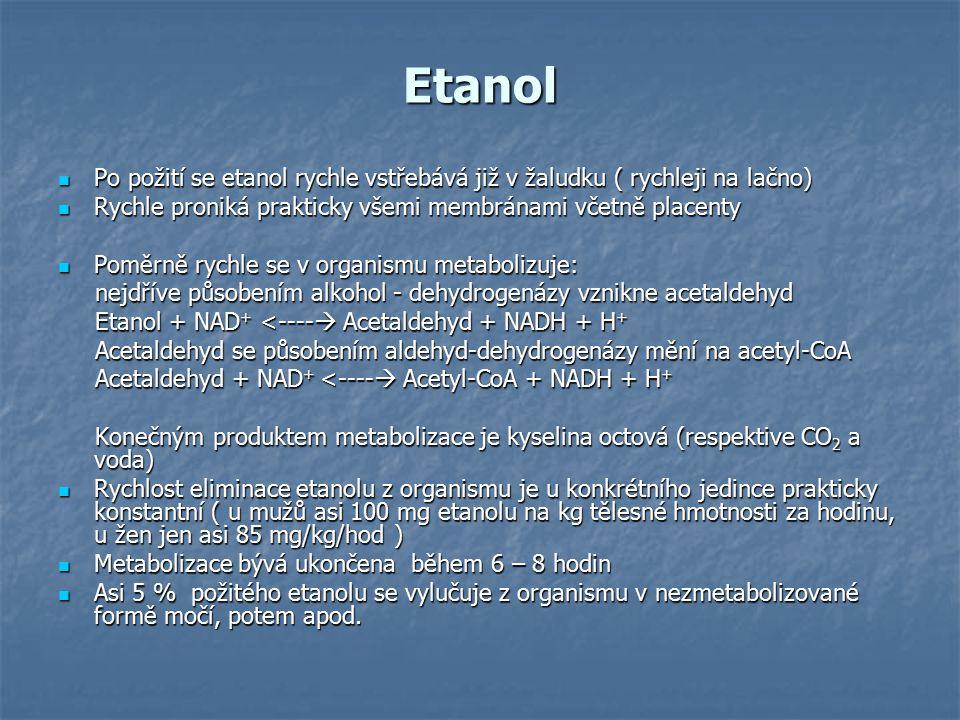 Etanol Po požití se etanol rychle vstřebává již v žaludku ( rychleji na lačno) Po požití se etanol rychle vstřebává již v žaludku ( rychleji na lačno) Rychle proniká prakticky všemi membránami včetně placenty Rychle proniká prakticky všemi membránami včetně placenty Poměrně rychle se v organismu metabolizuje: Poměrně rychle se v organismu metabolizuje: nejdříve působením alkohol - dehydrogenázy vznikne acetaldehyd nejdříve působením alkohol - dehydrogenázy vznikne acetaldehyd Etanol + NAD + <----  Acetaldehyd + NADH + H + Etanol + NAD + <----  Acetaldehyd + NADH + H + Acetaldehyd se působením aldehyd-dehydrogenázy mění na acetyl-CoA Acetaldehyd se působením aldehyd-dehydrogenázy mění na acetyl-CoA Acetaldehyd + NAD + <----  Acetyl-CoA + NADH + H + Acetaldehyd + NAD + <----  Acetyl-CoA + NADH + H + Konečným produktem metabolizace je kyselina octová (respektive CO 2 a voda) Konečným produktem metabolizace je kyselina octová (respektive CO 2 a voda) Rychlost eliminace etanolu z organismu je u konkrétního jedince prakticky konstantní ( u mužů asi 100 mg etanolu na kg tělesné hmotnosti za hodinu, u žen jen asi 85 mg/kg/hod ) Rychlost eliminace etanolu z organismu je u konkrétního jedince prakticky konstantní ( u mužů asi 100 mg etanolu na kg tělesné hmotnosti za hodinu, u žen jen asi 85 mg/kg/hod ) Metabolizace bývá ukončena během 6 – 8 hodin Metabolizace bývá ukončena během 6 – 8 hodin Asi 5 % požitého etanolu se vylučuje z organismu v nezmetabolizované formě močí, potem apod.