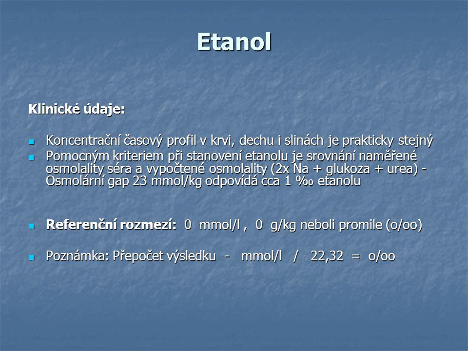Etanol Klinické údaje: Koncentrační časový profil v krvi, dechu i slinách je prakticky stejný Koncentrační časový profil v krvi, dechu i slinách je prakticky stejný Pomocným kriteriem při stanovení etanolu je srovnání naměřené osmolality séra a vypočtené osmolality (2x Na + glukoza + urea) - Osmolární gap 23 mmol/kg odpovídá cca 1 ‰ etanolu Pomocným kriteriem při stanovení etanolu je srovnání naměřené osmolality séra a vypočtené osmolality (2x Na + glukoza + urea) - Osmolární gap 23 mmol/kg odpovídá cca 1 ‰ etanolu Referenční rozmezí: 0 mmol/l, 0 g/kg neboli promile (o/oo) Referenční rozmezí: 0 mmol/l, 0 g/kg neboli promile (o/oo) Poznámka: Přepočet výsledku - mmol/l / 22,32 = o/oo Poznámka: Přepočet výsledku - mmol/l / 22,32 = o/oo