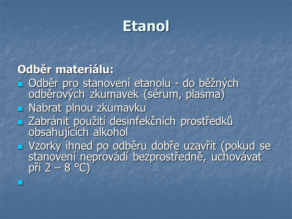Etanol Odběr materiálu: Odběr pro stanovení etanolu - do běžných odběrových zkumavek (sérum, plasma) Odběr pro stanovení etanolu - do běžných odběrových zkumavek (sérum, plasma) Nabrat plnou zkumavku Nabrat plnou zkumavku Zabránit použití desinfekčních prostředků obsahujících alkohol Zabránit použití desinfekčních prostředků obsahujících alkohol Vzorky ihned po odběru dobře uzavřít (pokud se stanovení neprovádí bezprostředně, uchovávat při 2 – 8 °C) Vzorky ihned po odběru dobře uzavřít (pokud se stanovení neprovádí bezprostředně, uchovávat při 2 – 8 °C)
