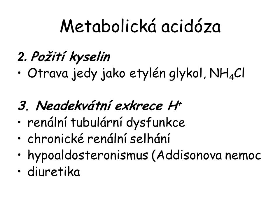 Metabolická acidóza 2. Požití kyselin Otrava jedy jako etylén glykol, NH 4 Cl 3. Neadekvátní exkrece H + renální tubulární dysfunkce chronické renální