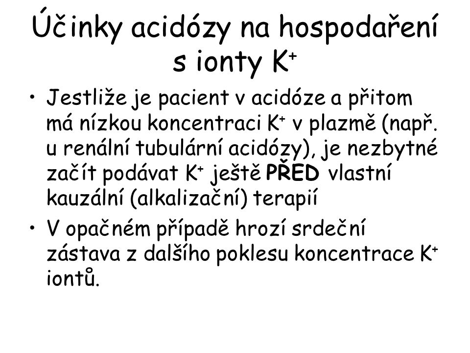Účinky acidózy na hospodaření s ionty K + Jestliže je pacient v acidóze a přitom má nízkou koncentraci K + v plazmě (např. u renální tubulární acidózy