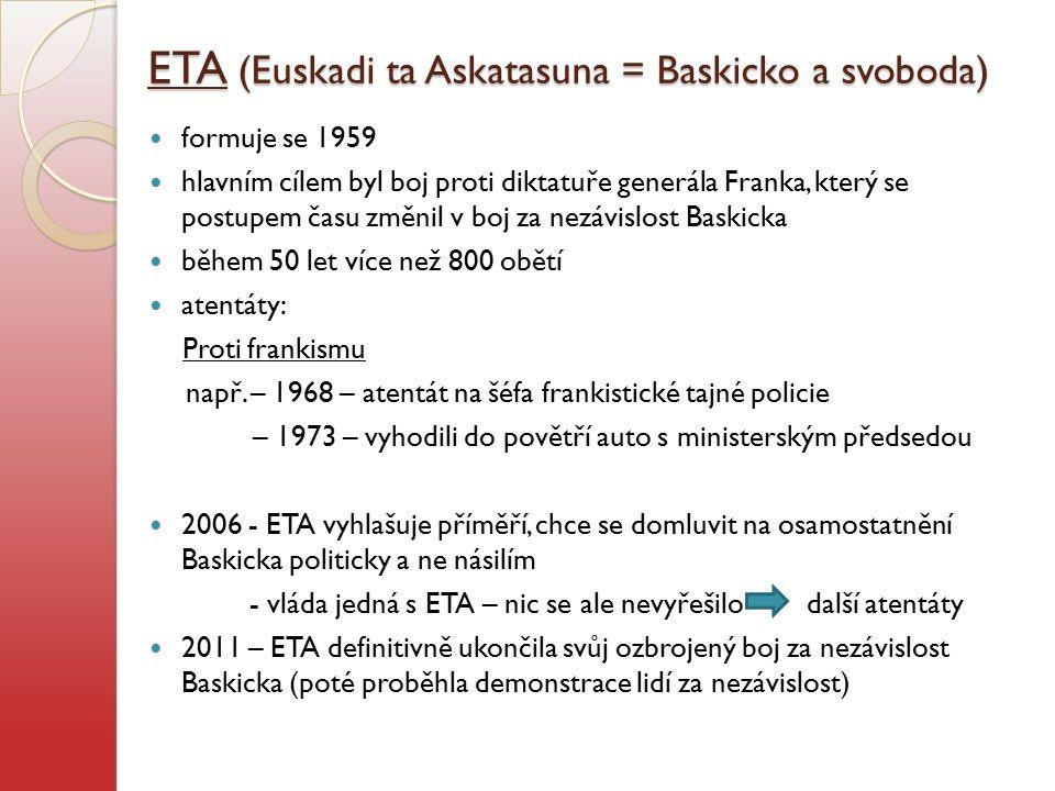ETA (Euskadi ta Askatasuna = Baskicko a svoboda) formuje se 1959 hlavním cílem byl boj proti diktatuře generála Franka, který se postupem času změnil