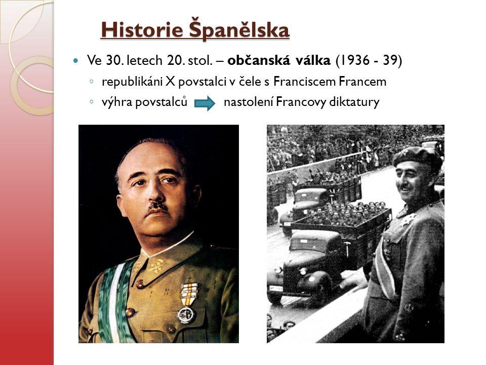 Historie Španělska Ve 30. letech 20. stol. – občanská válka (1936 - 39) ◦ republikáni X povstalci v čele s Franciscem Francem ◦ výhra povstalců nastol