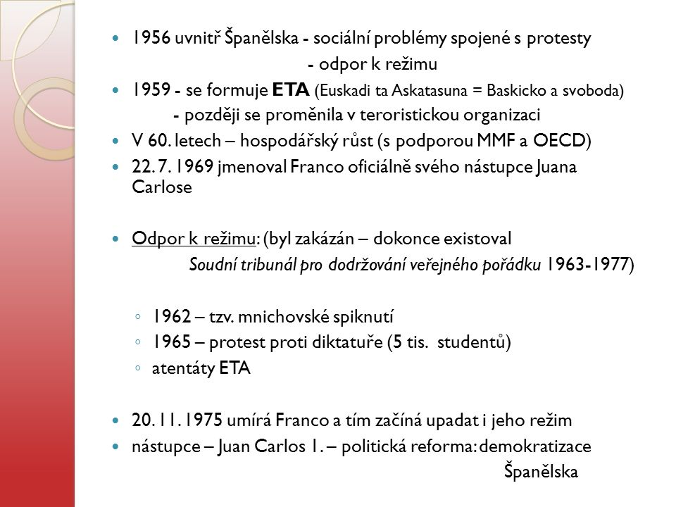 1956 uvnitř Španělska - sociální problémy spojené s protesty - odpor k režimu 1959 - se formuje ETA (Euskadi ta Askatasuna = Baskicko a svoboda) - poz