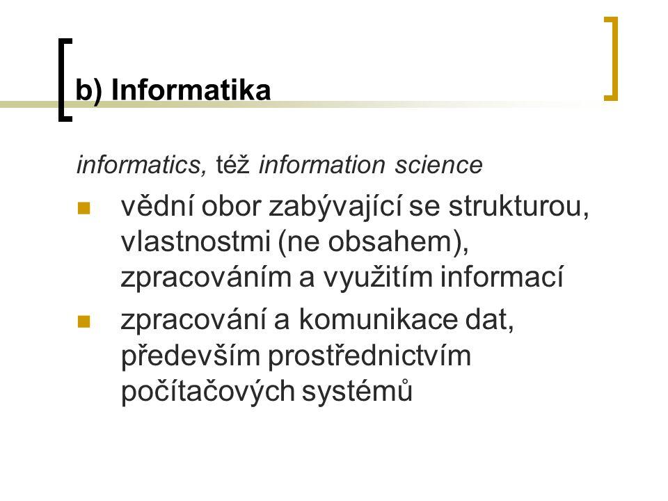 b) Informatika informatics, též information science vědní obor zabývající se strukturou, vlastnostmi (ne obsahem), zpracováním a využitím informací zpracování a komunikace dat, především prostřednictvím počítačových systémů