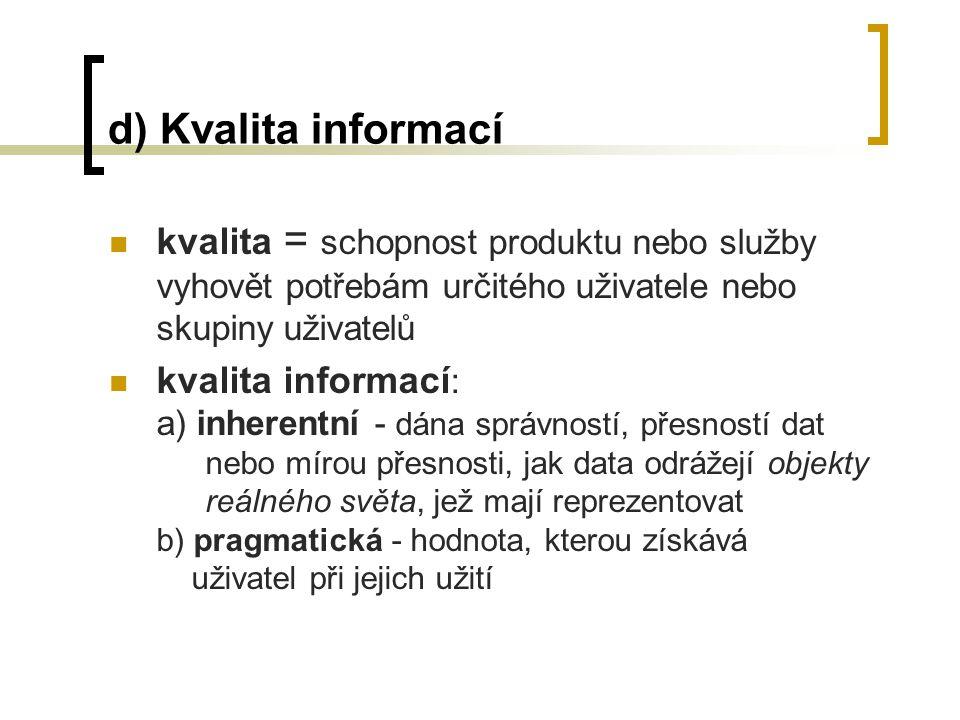 d) Kvalita informací kvalita = schopnost produktu nebo služby vyhovět potřebám určitého uživatele nebo skupiny uživatelů kvalita informací : a) inherentní - dána správností, přesností dat nebo mírou přesnosti, jak data odrážejí objekty reálného světa, jež mají reprezentovat b) pragmatická - hodnota, kterou získává uživatel při jejich užití