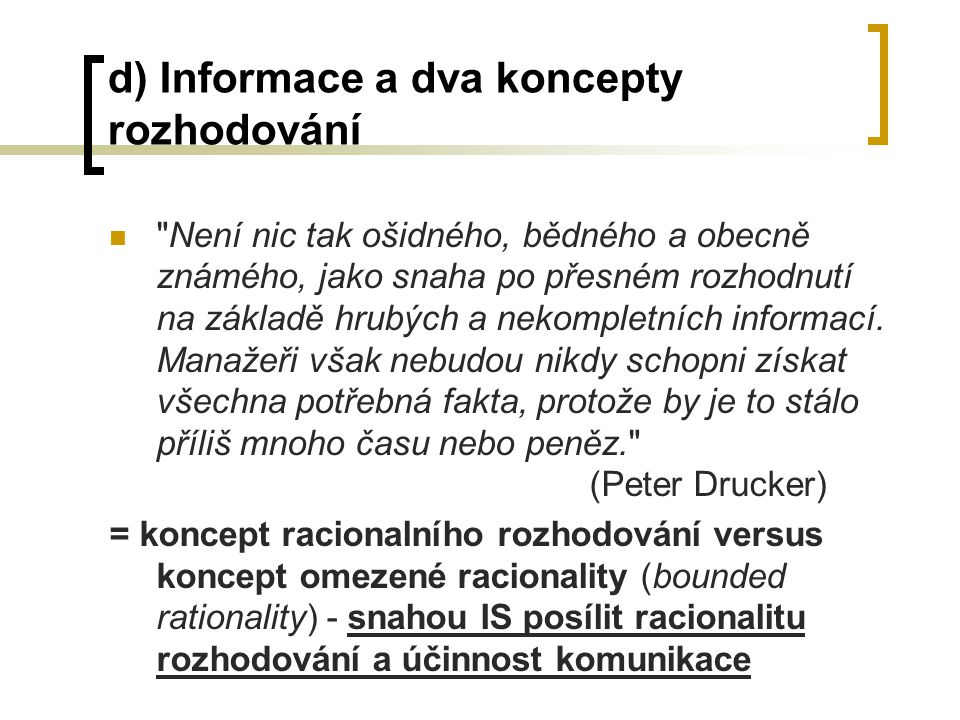 d) Informace a dva koncepty rozhodování Není nic tak ošidného, bědného a obecně známého, jako snaha po přesném rozhodnutí na základě hrubých a nekompletních informací.