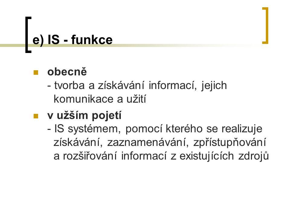e) IS - funkce obecně - tvorba a získávání informací, jejich komunikace a užití v užším pojetí - IS systémem, pomocí kterého se realizuje získávání, zaznamenávání, zpřístupňování a rozšiřování informací z existujících zdrojů