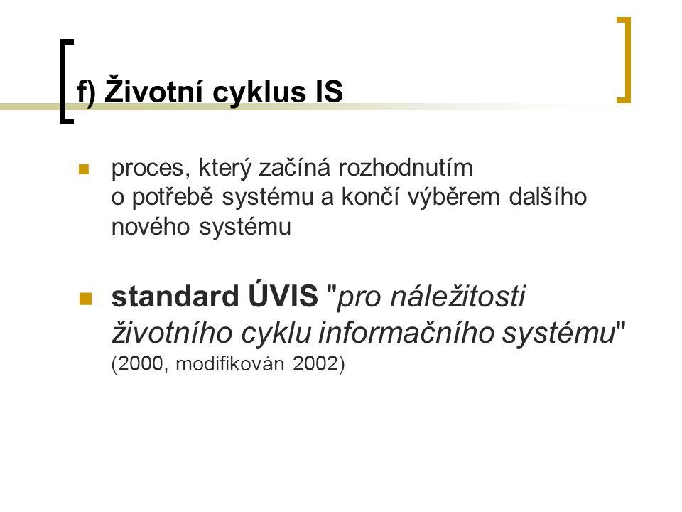 f) Životní cyklus IS proces, který začíná rozhodnutím o potřebě systému a končí výběrem dalšího nového systému standard ÚVIS pro náležitosti životního cyklu informačního systému (2000, modifikován 2002)