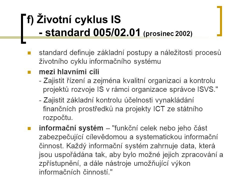 f) Životní cyklus IS - standard 005/02.01 (prosinec 2002) standard definuje základní postupy a náležitosti procesů životního cyklu informačního systému mezi hlavními cíli - Zajistit řízení a zejména kvalitní organizaci a kontrolu projektů rozvoje IS v rámci organizace správce ISVS. - Zajistit základní kontrolu účelnosti vynakládání finančních prostředků na projekty ICT ze státního rozpočtu.