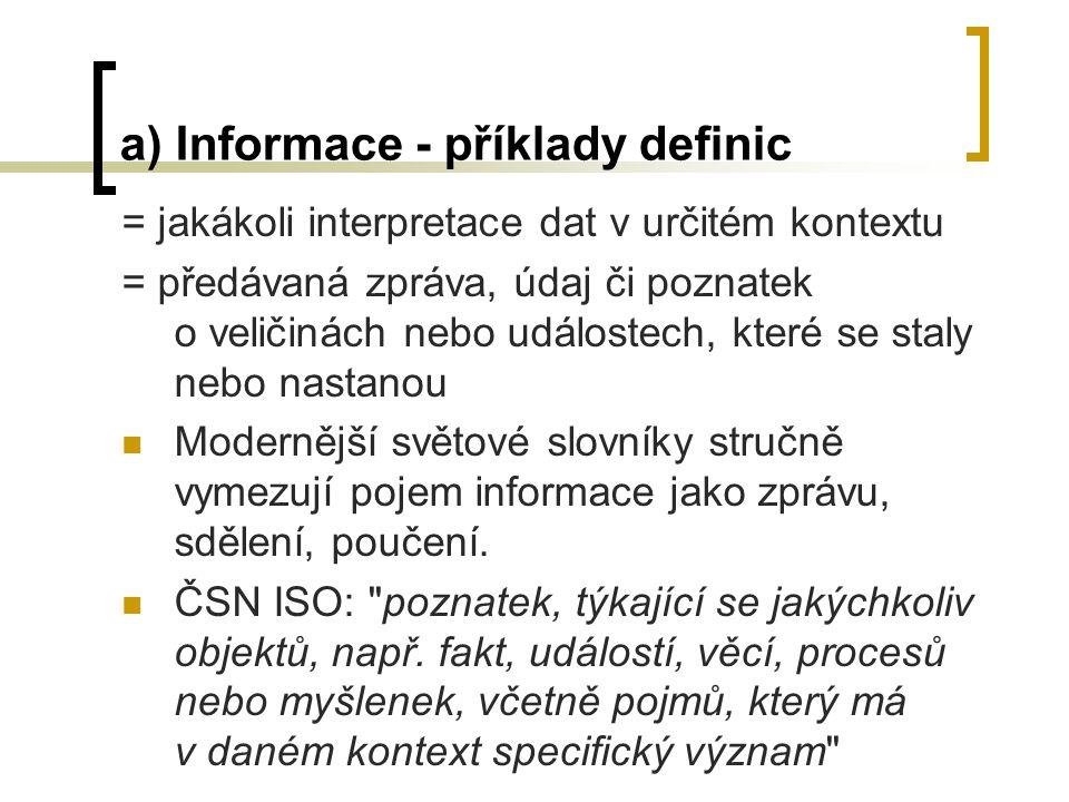 a) Informace - příklady definic = jakákoli interpretace dat v určitém kontextu = předávaná zpráva, údaj či poznatek o veličinách nebo událostech, které se staly nebo nastanou Modernější světové slovníky stručně vymezují pojem informace jako zprávu, sdělení, poučení.