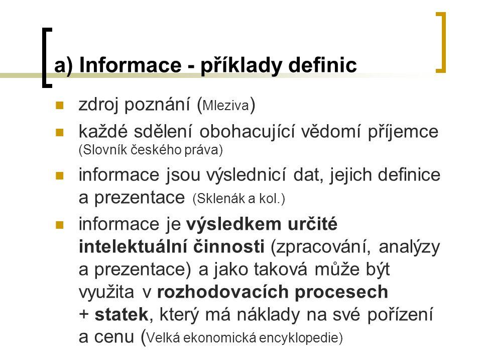 a) Informace - příklady definic zdroj poznání ( Mleziva ) každé sdělení obohacující vědomí příjemce (Slovník českého práva) informace jsou výslednicí dat, jejich definice a prezentace (Sklenák a kol.) informace je výsledkem určité intelektuální činnosti (zpracování, analýzy a prezentace) a jako taková může být využita v rozhodovacích procesech + statek, který má náklady na své pořízení a cenu ( Velká ekonomická encyklopedie)