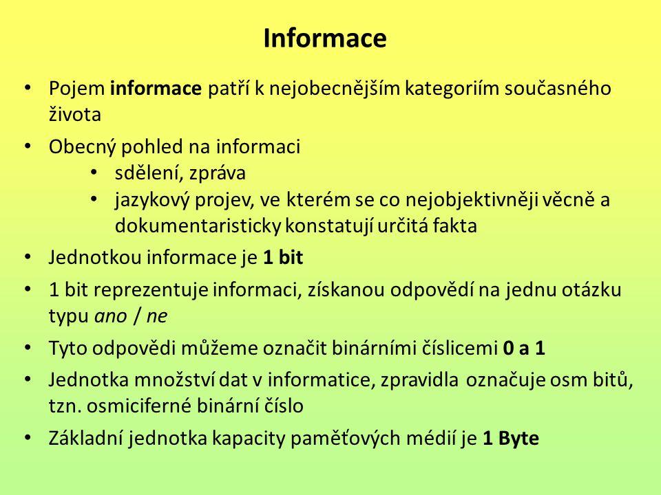 Pojem informace patří k nejobecnějším kategoriím současného života Obecný pohled na informaci sdělení, zpráva jazykový projev, ve kterém se co nejobjektivněji věcně a dokumentaristicky konstatují určitá fakta Jednotkou informace je 1 bit 1 bit reprezentuje informaci, získanou odpovědí na jednu otázku typu ano / ne Tyto odpovědi můžeme označit binárními číslicemi 0 a 1 Jednotka množství dat v informatice, zpravidla označuje osm bitů, tzn.