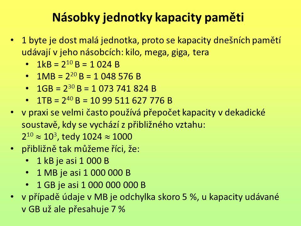 1 byte je dost malá jednotka, proto se kapacity dnešních pamětí udávají v jeho násobcích: kilo, mega, giga, tera 1kB = 2 10 B = 1 024 B 1MB = 2 20 B = 1 048 576 B 1GB = 2 30 B = 1 073 741 824 B 1TB = 2 40 B = 10 99 511 627 776 B v praxi se velmi často používá přepočet kapacity v dekadické soustavě, kdy se vychází z přibližného vztahu: 2 10  10 3, tedy 1024  1000 přibližně tak můžeme říci, že: 1 kB je asi 1 000 B 1 MB je asi 1 000 000 B 1 GB je asi 1 000 000 000 B v případě údaje v MB je odchylka skoro 5 %, u kapacity udávané v GB už ale přesahuje 7 % Násobky jednotky kapacity paměti