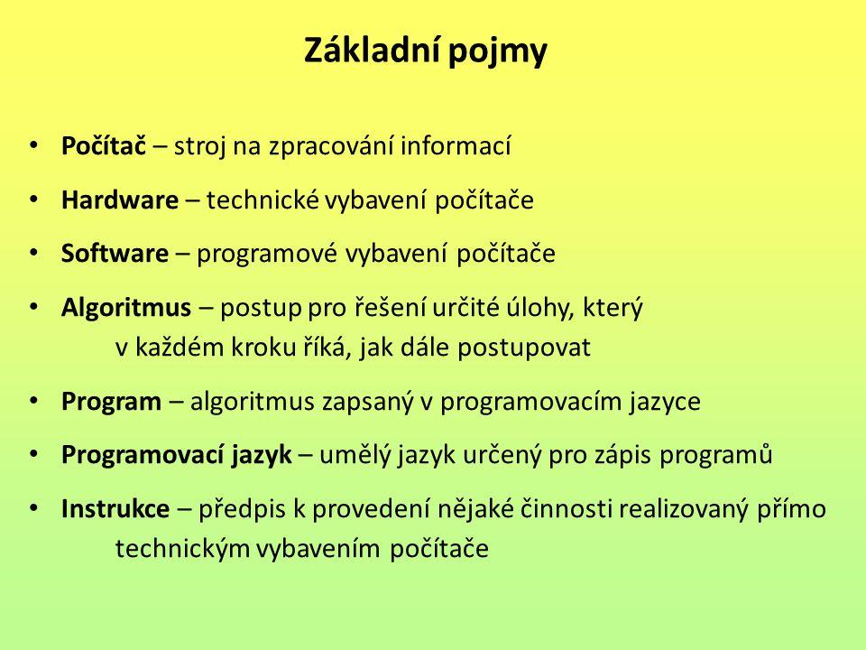 Počítač – stroj na zpracování informací Hardware – technické vybavení počítače Software – programové vybavení počítače Algoritmus – postup pro řešení určité úlohy, který v každém kroku říká, jak dále postupovat Program – algoritmus zapsaný v programovacím jazyce Programovací jazyk – umělý jazyk určený pro zápis programů Instrukce – předpis k provedení nějaké činnosti realizovaný přímo technickým vybavením počítače Základní pojmy
