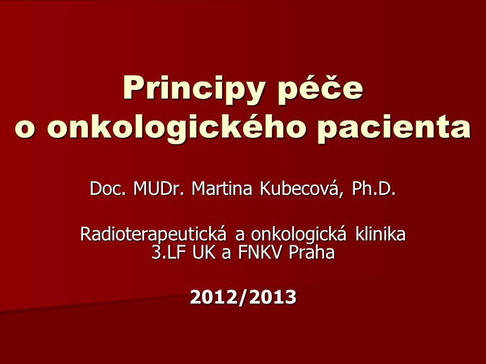 Principy péče o onkologického pacienta Doc. MUDr. Martina Kubecová, Ph.D. Radioterapeutická a onkologická klinika 3.LF UK a FNKV Praha 2012/2013