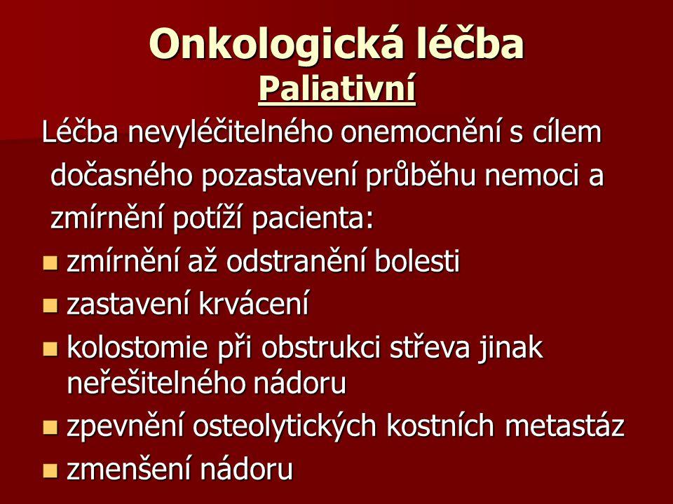 Onkologická léčba Paliativní Léčba nevyléčitelného onemocnění s cílem dočasného pozastavení průběhu nemoci a dočasného pozastavení průběhu nemoci a zmírnění potíží pacienta: zmírnění potíží pacienta: zmírnění až odstranění bolesti zmírnění až odstranění bolesti zastavení krvácení zastavení krvácení kolostomie při obstrukci střeva jinak neřešitelného nádoru kolostomie při obstrukci střeva jinak neřešitelného nádoru zpevnění osteolytických kostních metastáz zpevnění osteolytických kostních metastáz zmenšení nádoru zmenšení nádoru